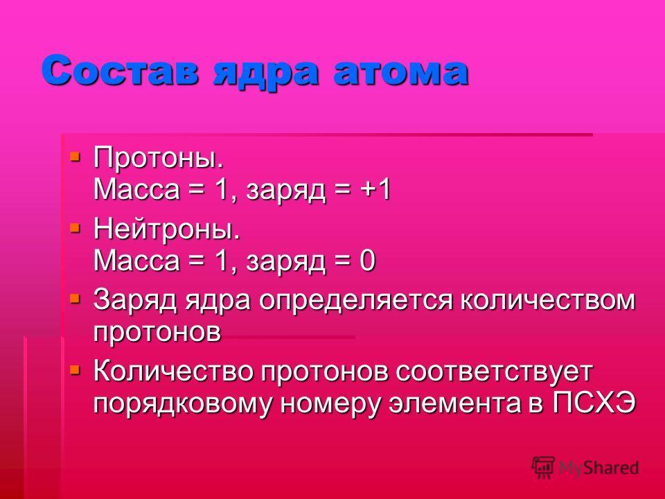 Состав ядра атома Протоны. Масса = 1, заряд = +1 Протоны. Масса = 1, заряд = +1 Нейтроны. Масса = 1, заряд = 0 Нейтроны. Масса = 1, заряд = 0 Заряд ядра определяется количеством протонов Заряд ядра определяется количеством протонов Количество протоно