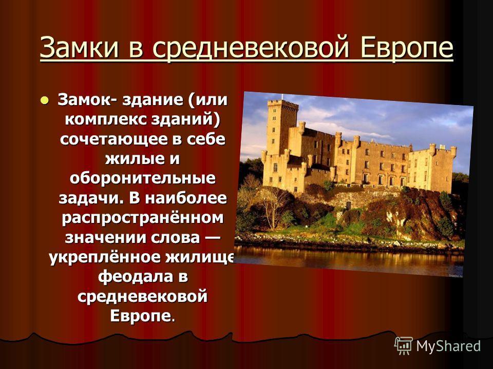 Замки в средневековой Европе Замок- здание (или комплекс зданий) сочетающее в себе жилые и оборонительные задачи. В наиболее распространённом значении слова укреплённое жилище феодала в средневековой Европе. Замок- здание (или комплекс зданий) сочета