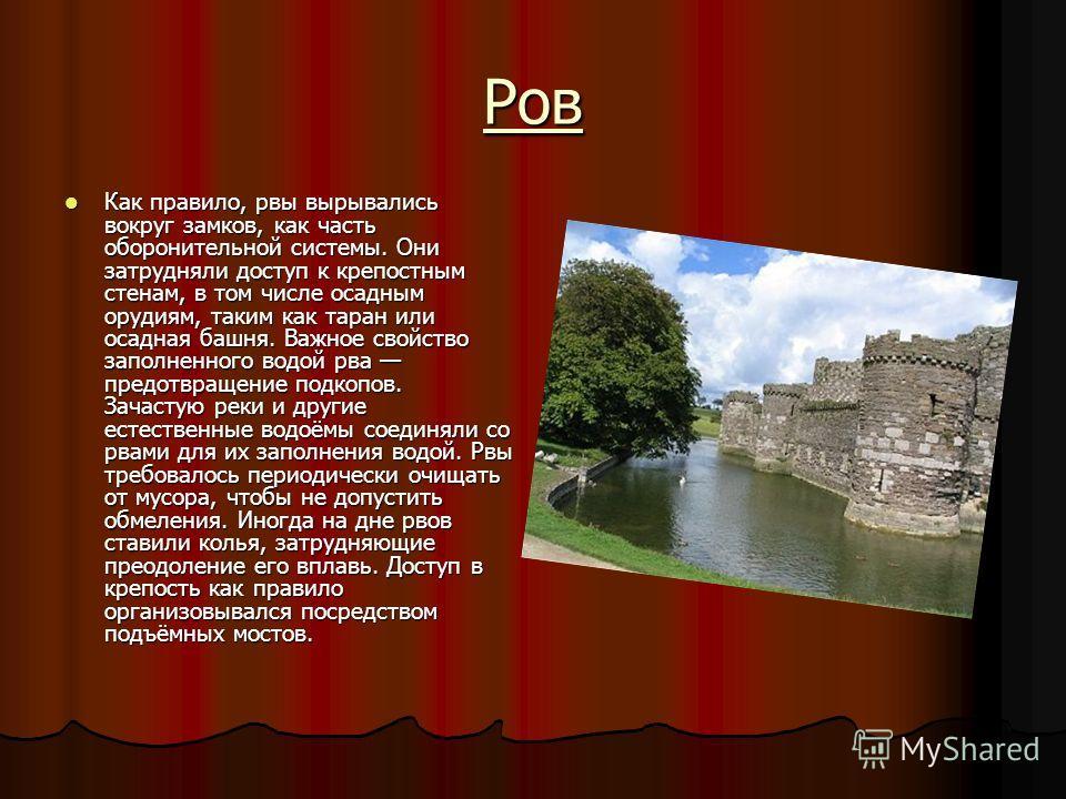 Ров Как правило, рвы вырывались вокруг замков, как часть оборонительной системы. Они затрудняли доступ к крепостным стенам, в том числе осадным орудиям, таким как таран или осадная башня. Важное свойство заполненного водой рва предотвращение подкопов