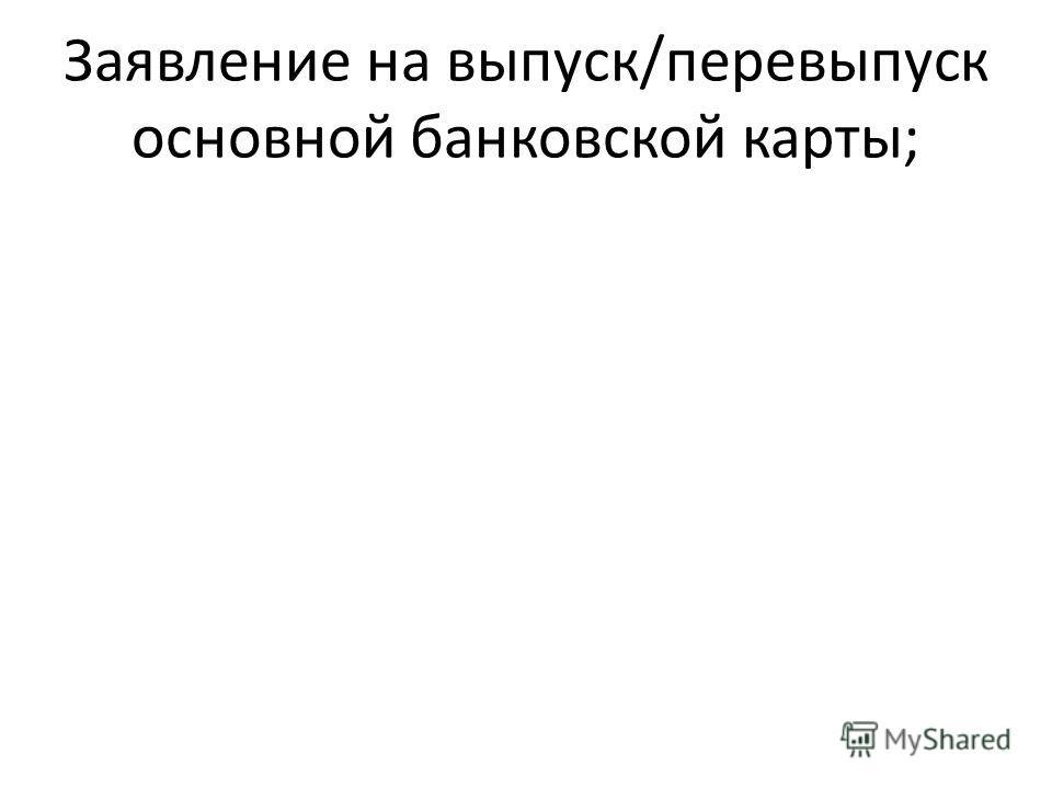 Заявление на выпуск/перевыпуск основной банковской карты;