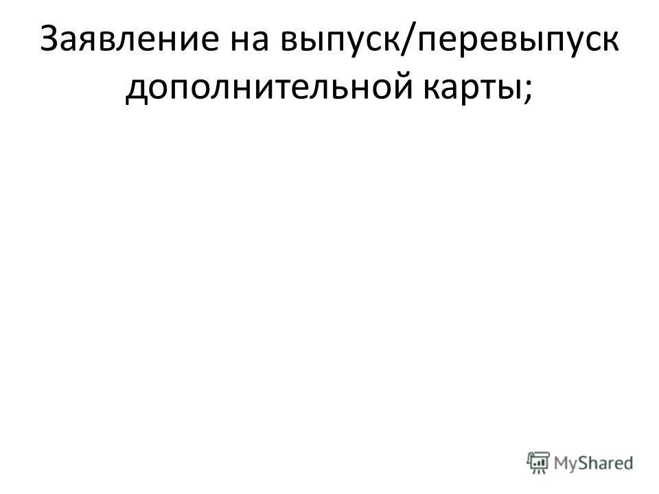 Заявление на выпуск/перевыпуск дополнительной карты;