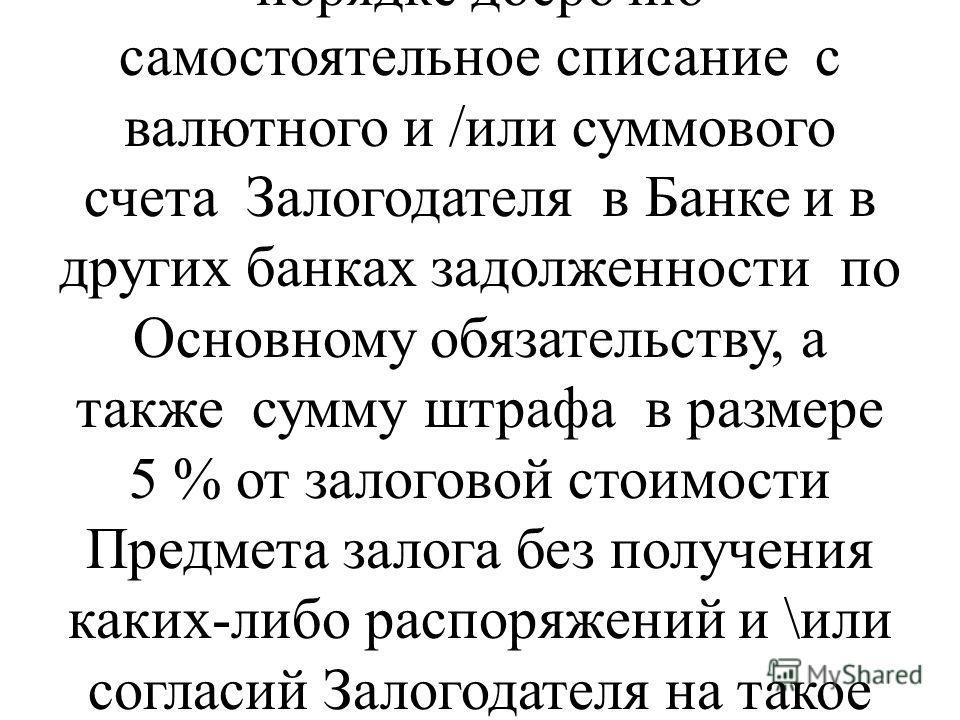 в случае отчуждения Предмета залога Залогодателем в нарушение п.8 и п.10 настоящего Договора, в соответствии со статьей 783 Гражданского кодекса Республики Узбекистан произвести в бесспорном порядке досрочно самостоятельное списание с валютного и /ил