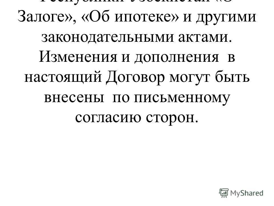 Непредусмотренные настоящим Договором взаимоотношения регулируются Законами Республики Узбекистан «О Залоге», «Об ипотеке» и другими законодательными актами. Изменения и дополнения в настоящий Договор могут быть внесены по письменному согласию сторон