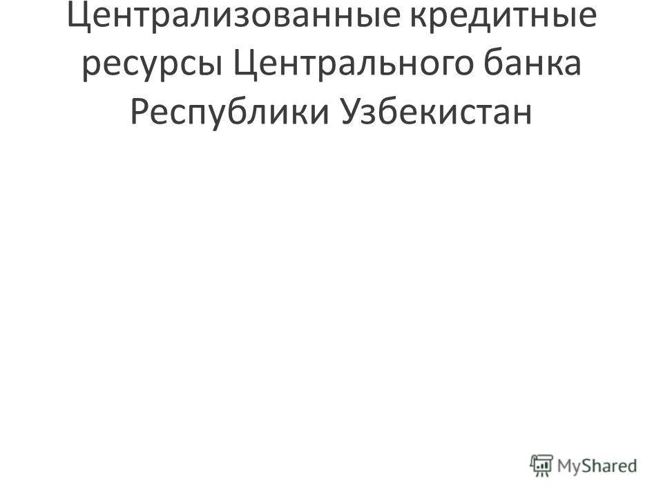Централизованные кредитные ресурсы Центрального банка Республики Узбекистан
