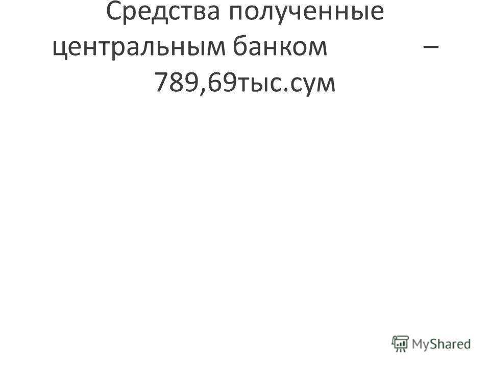Средства полученные центральным банком – 789,69тыс.сум