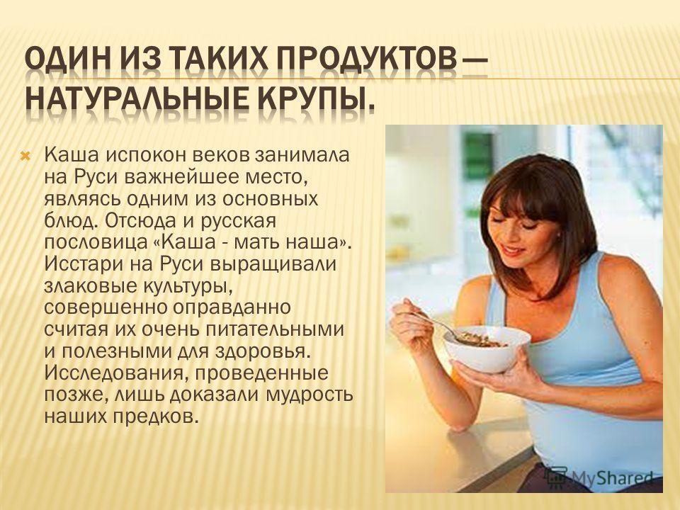 Каша испокон веков занимала на Руси важнейшее место, являясь одним из основных блюд. Отсюда и русская пословица «Каша - мать наша». Исстари на Руси выращивали злаковые культуры, совершенно оправданно считая их очень питательными и полезными для здоро