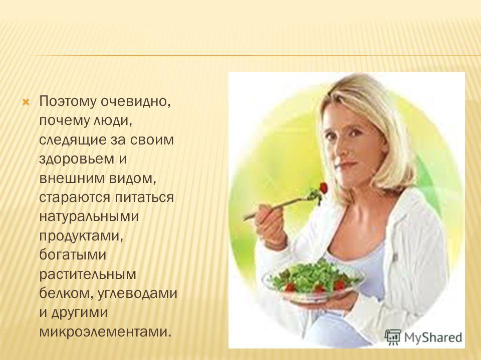 Поэтому очевидно, почему люди, следящие за своим здоровьем и внешним видом, стараются питаться натуральными продуктами, богатыми растительным белком, углеводами и другими микроэлементами.