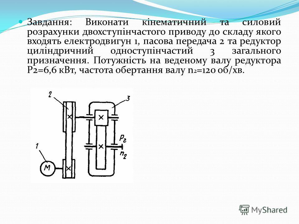 Завдання: Виконати кінематичний та силовий розрахунки двохступінчастого приводу до складу якого входять електродвигун 1, пасова передача 2 та редуктор циліндричний одноступінчастий 3 загального призначення. Потужність на веденому валу редуктора Р2=6,