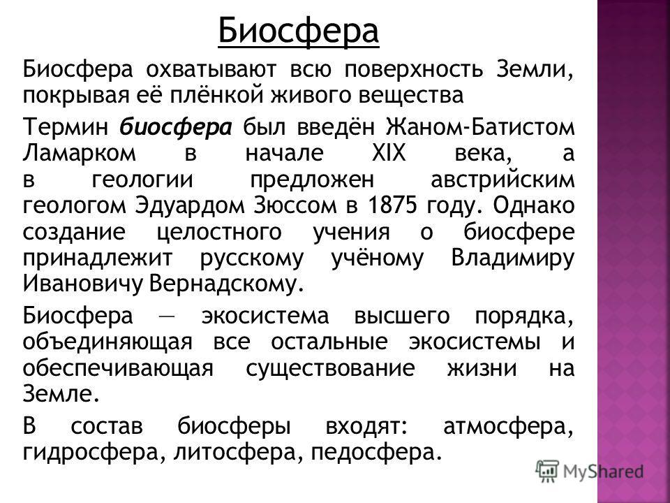 Термин биосфера был введён Жаном-Батистом Ламарком в начале XIX века, а в геологии предложен австрийским геологом Эдуардом Зюссом в 1875 году. Однако создание целостного учения о биосфере принадлежит русскому учёному Владимиру Ивановичу Вернадскому.