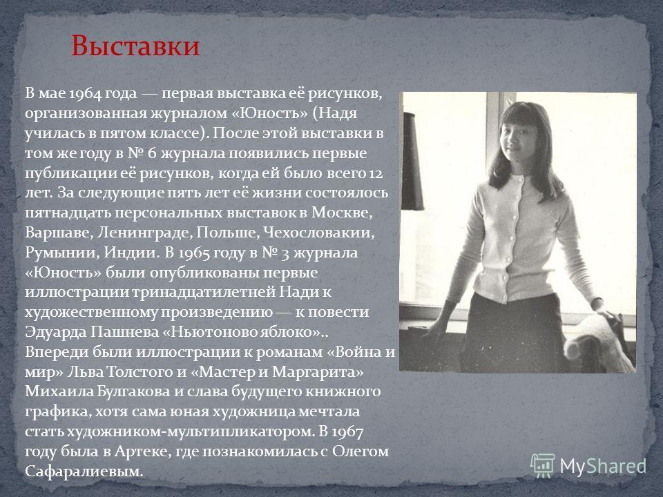 Выставки В мае 1964 года первая выставка её рисунков, организованная журналом «Юность» (Надя училась в пятом классе). После этой выставки в том же году в 6 журнала появились первые публикации её рисунков, когда ей было всего 12 лет. За следующие пять