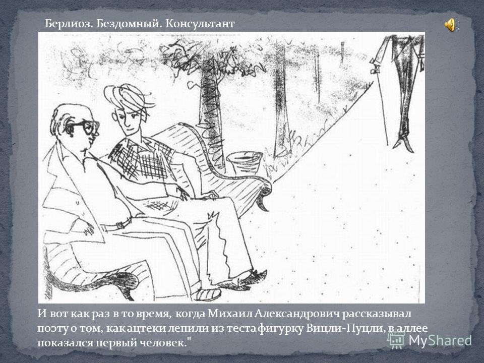 И вот как раз в то время, когда Михаил Александрович рассказывал поэту о том, как ацтеки лепили из теста фигурку Вицли-Пуцли, в аллее показался первый человек. Берлиоз. Бездомный. Консультант