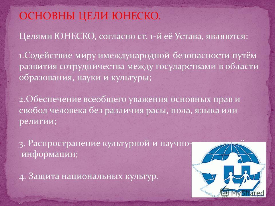 ЮНЕСКО (United Nations Educational Scientific and Cultural Organisation - Организация Объединённых Наций по вопросам образования, науки и культуры) – международная организация; специализированное учреждение ООН. Устав ЮНЕСКО, утверждённый на Учредите