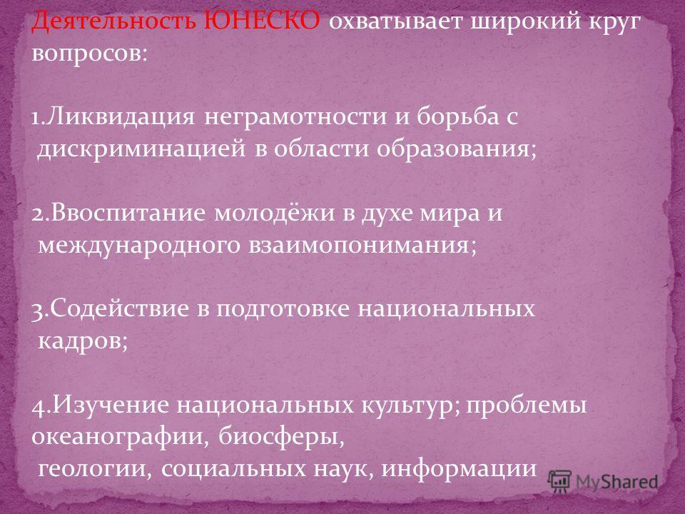 ОСНОВНЫ ЦЕЛИ ЮНЕСКО. Целями ЮНЕСКО, согласно ст. 1-й её Устава, являются: 1.Содействие миру имеждународной безопасности путём развития сотрудничества между государствами в области образования, науки и культуры; 2.Обеспечение всеобщего уважения основн