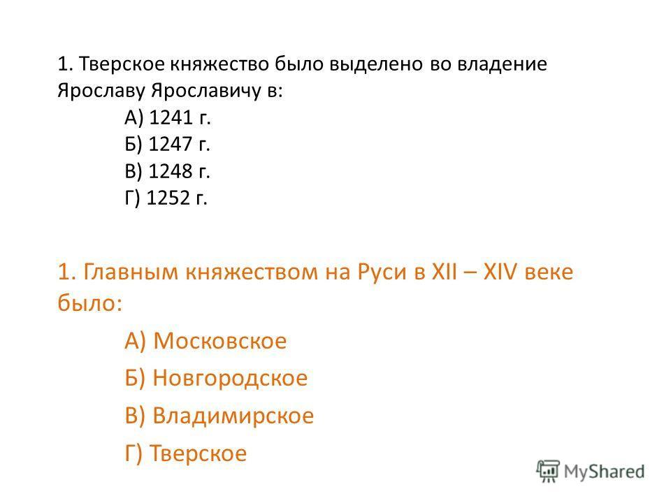 1. Тверское княжество было выделено во владение Ярославу Ярославичу в: А) 1241 г. Б) 1247 г. В) 1248 г. Г) 1252 г. 1. Главным княжеством на Руси в XII – XIV веке было: А) Московское Б) Новгородское В) Владимирское Г) Тверское
