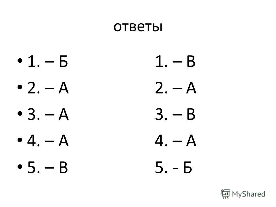ответы 1. – Б1. – В 2. – А2. – А 3. – А3. – В 4. – А4. – А 5. – В5. - Б