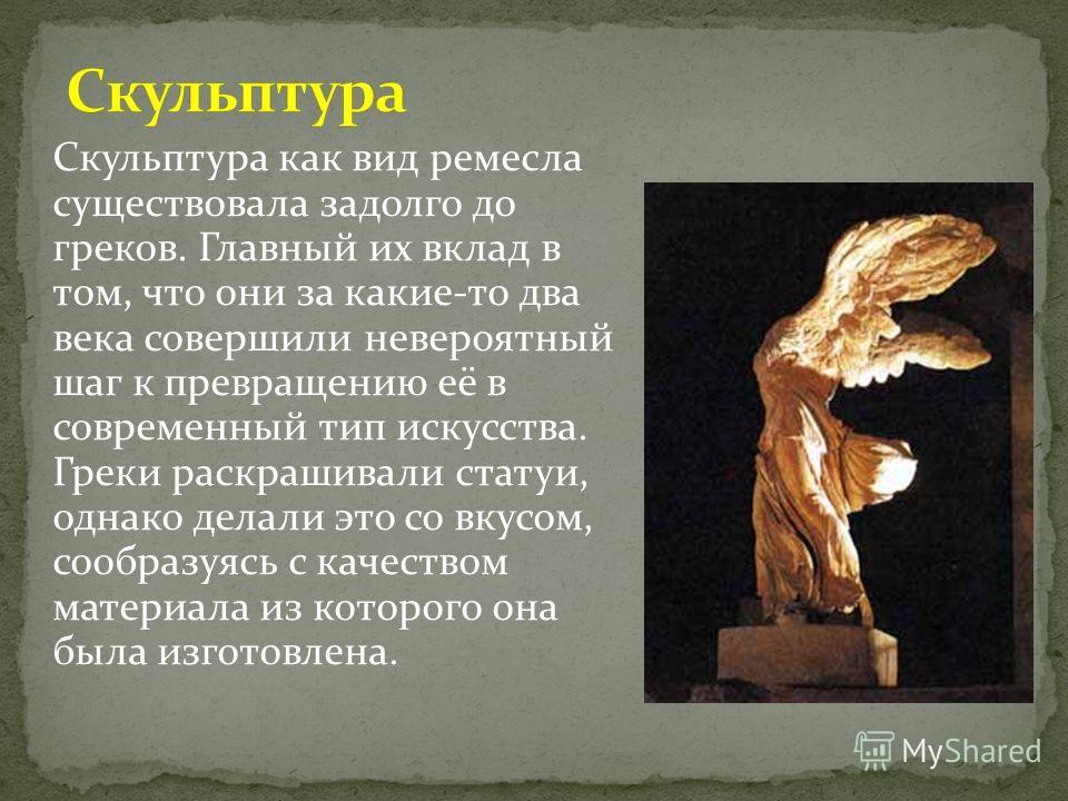 Скульптура как вид ремесла существовала задолго до греков. Главный их вклад в том, что они за какие-то два века совершили невероятный шаг к превращению её в современный тип искусства. Греки раскрашивали статуи, однако делали это со вкусом, сообразуяс
