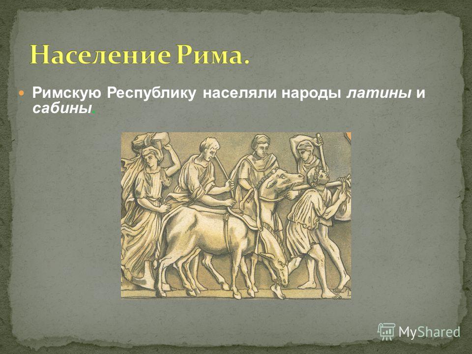 Римскую Республику населяли народы латины и сабины.