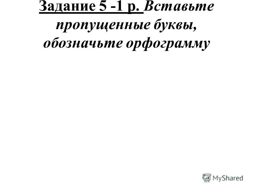 Задание 5 -1 р. Вставьте пропущенные буквы, обозначьте орфограмму