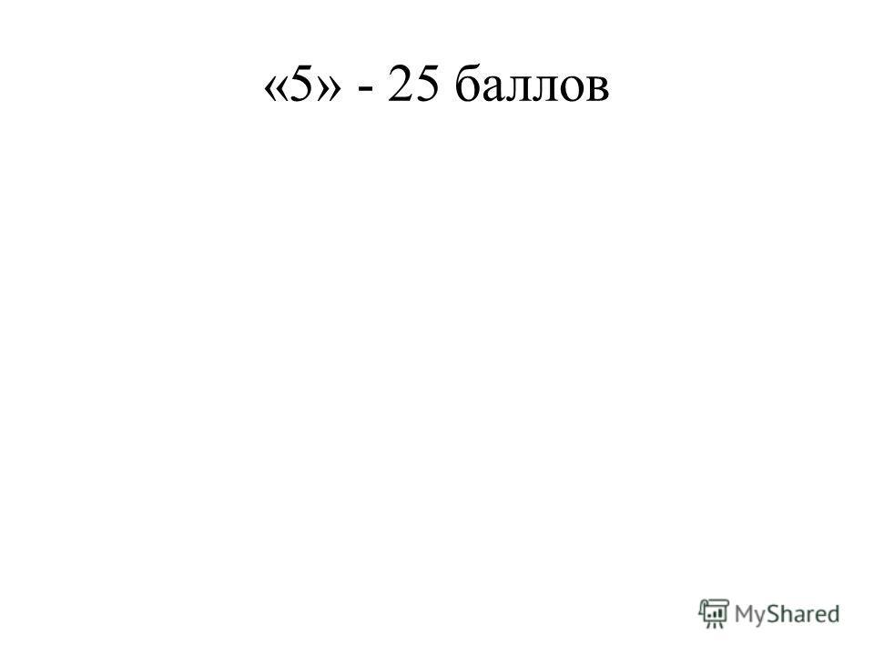 «5» - 25 баллов