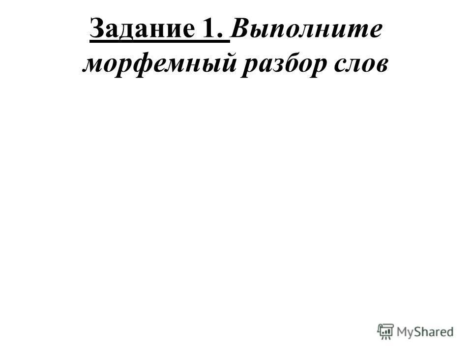 Задание 1. Выполните морфемный разбор слов