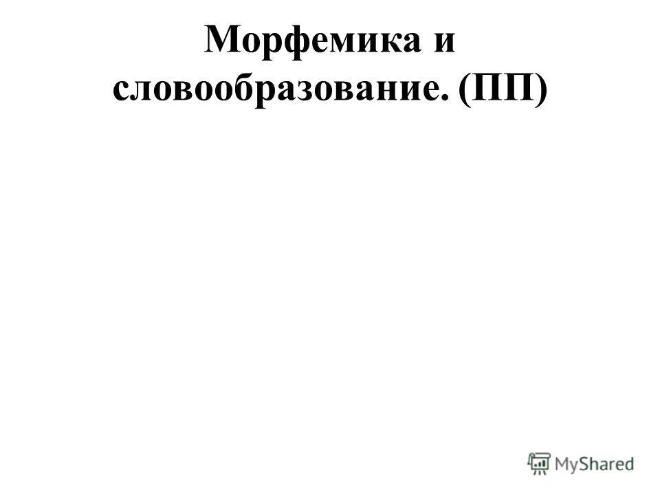 Морфемика и словообразование. (ПП)
