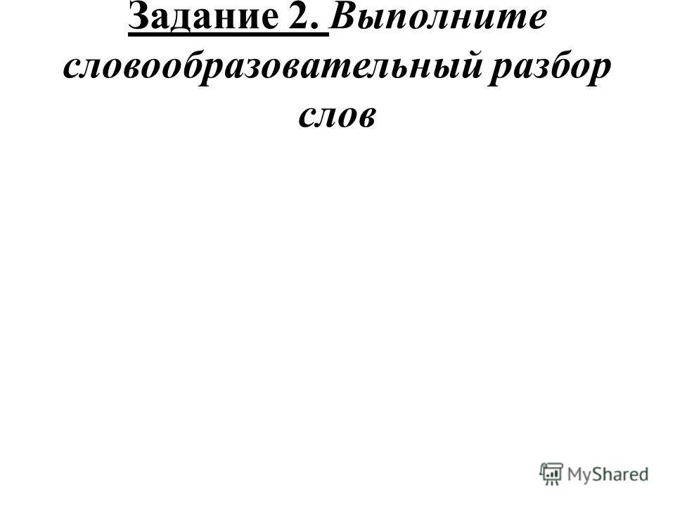 Задание 2. Выполните словообразовательный разбор слов