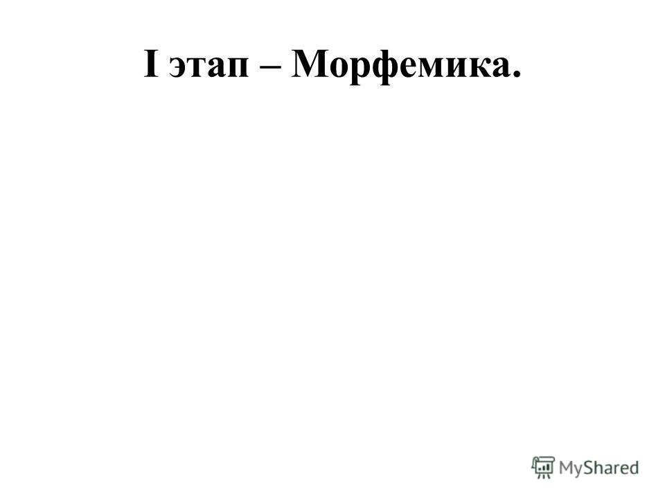 I этап – Морфемика.