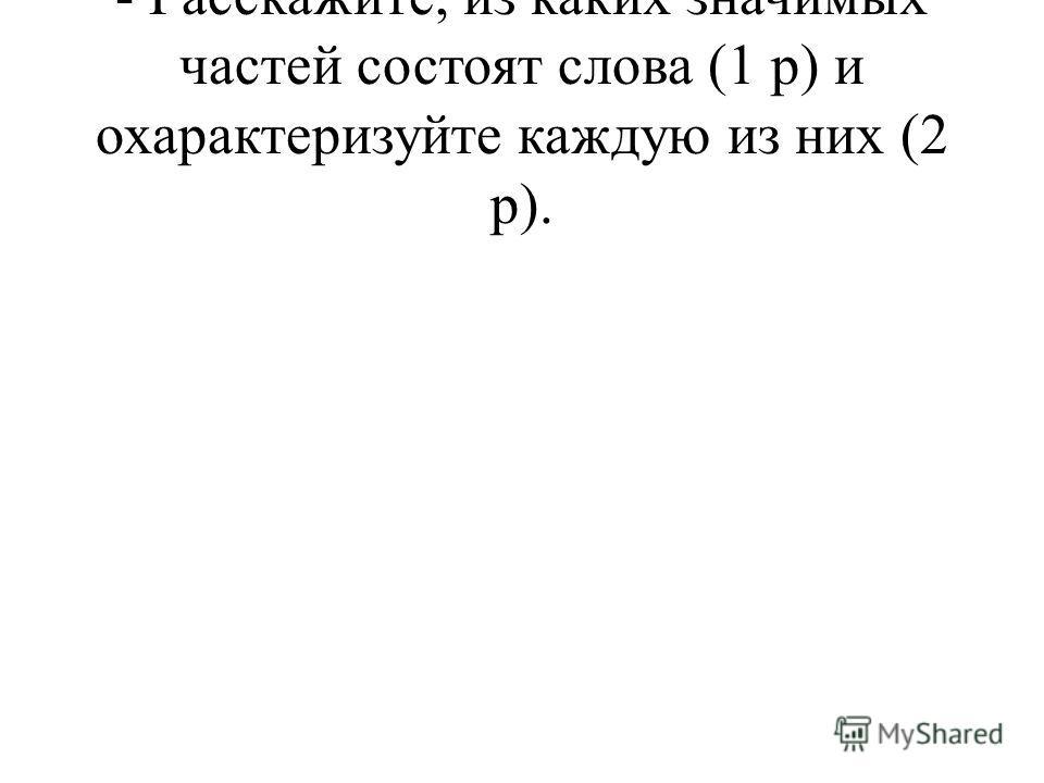- Расскажите, из каких значимых частей состоят слова (1 р) и охарактеризуйте каждую из них (2 р).