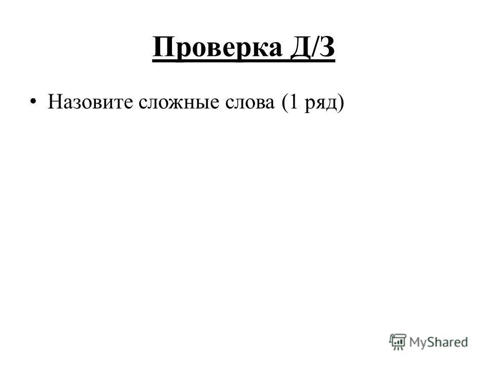 Проверка Д/З Назовите сложные слова (1 ряд)