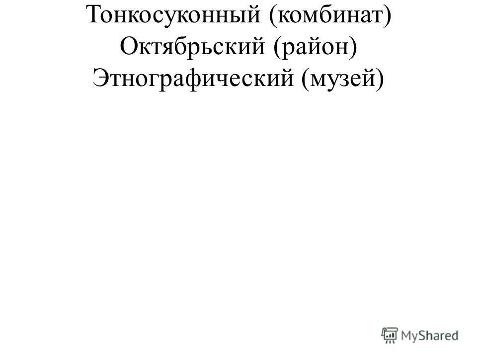 Тонкосуконный (комбинат) Октябрьский (район) Этнографический (музей)