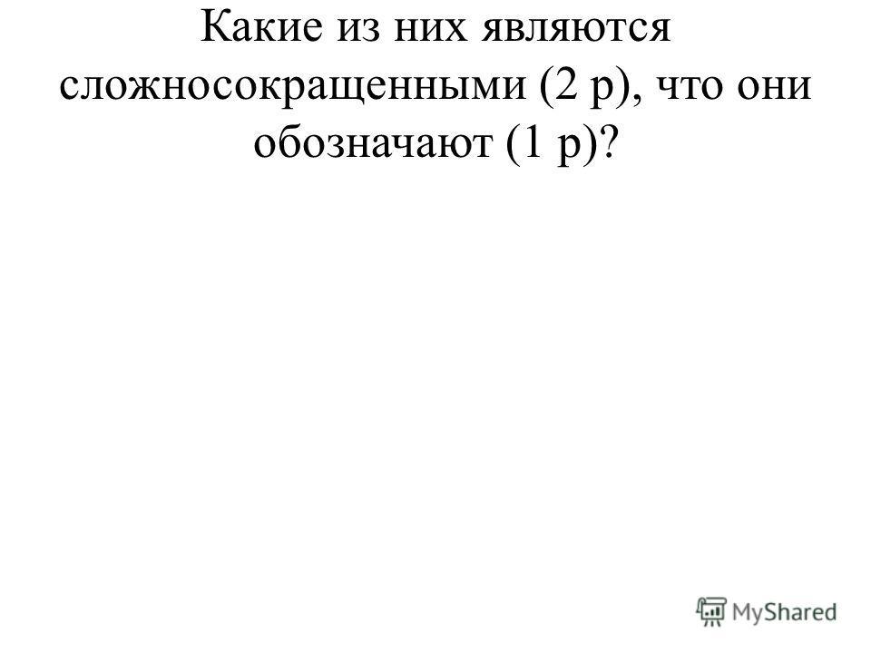 Какие из них являются сложносокращенными (2 р), что они обозначают (1 р)?