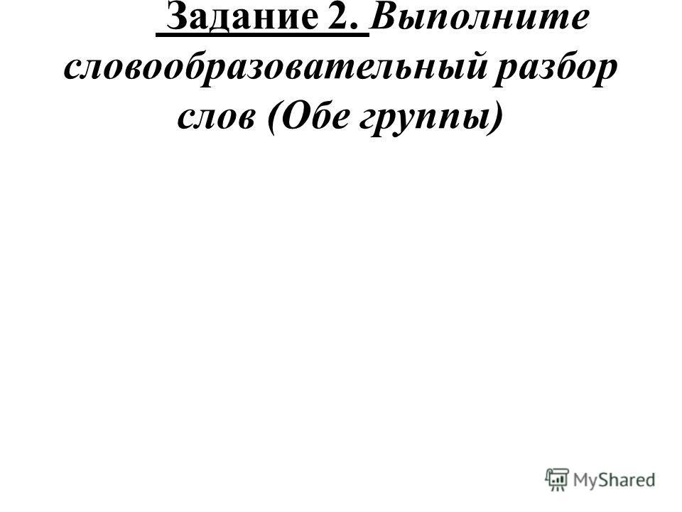 Задание 2. Выполните словообразовательный разбор слов (Обе группы)