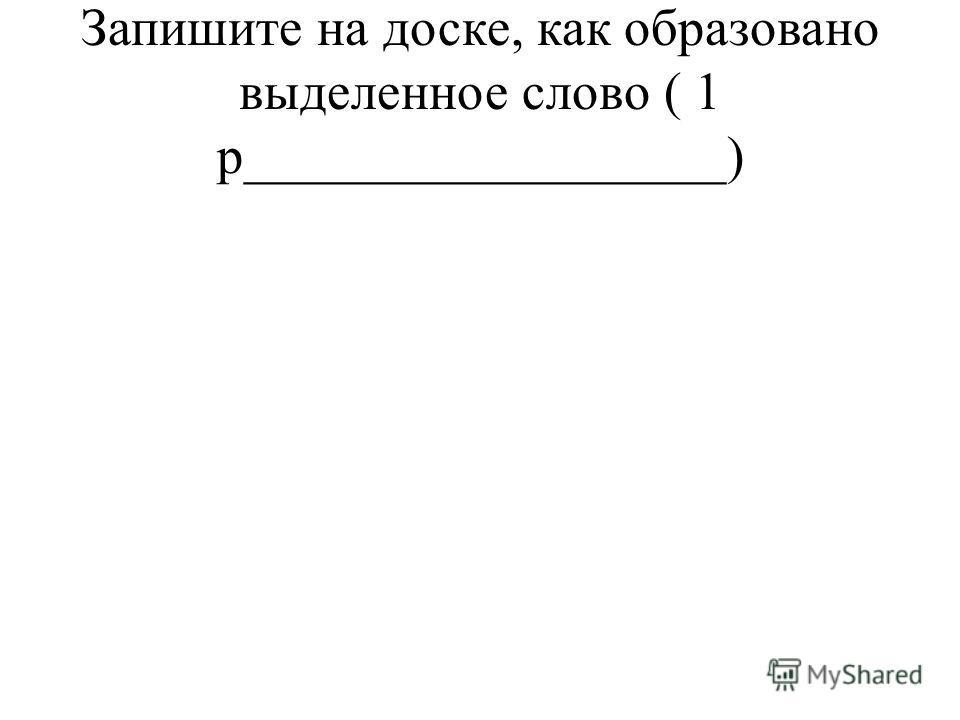 Запишите на доске, как образовано выделенное слово ( 1 р__________________)