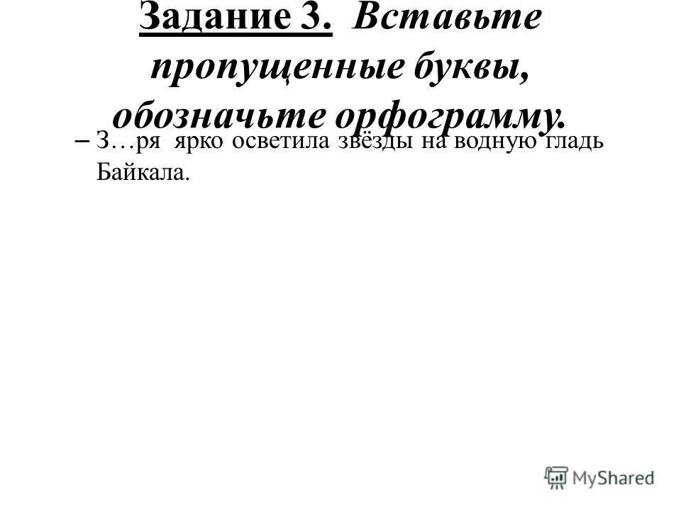 Задание 3. Вставьте пропущенные буквы, обозначьте орфограмму. – З…ря ярко осветила звёзды на водную гладь Байкала.
