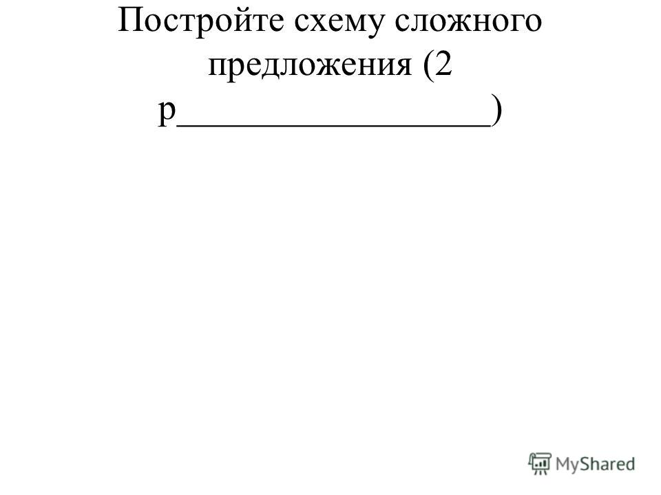 Постройте схему сложного предложения (2 р_________________)