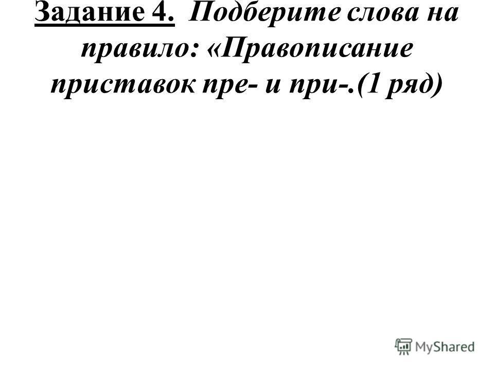 Задание 4. Подберите слова на правило: «Правописание приставок пре- и при-.(1 ряд)