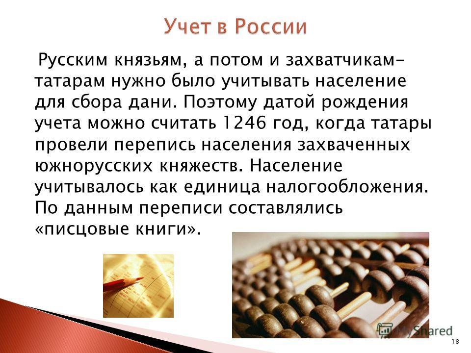18 Русским князьям, а потом и захватчикам- татарам нужно было учитывать население для сбора дани. Поэтому датой рождения учета можно считать 1246 год, когда татары провели перепись населения захваченных южнорусских княжеств. Население учитывалось как