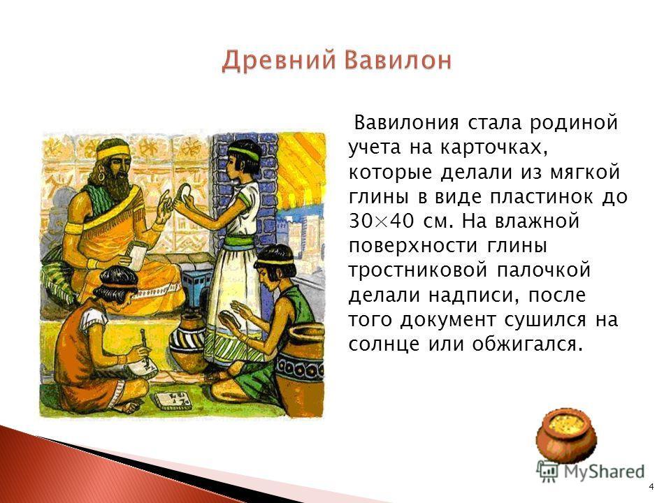 4 Вавилония стала родиной учета на карточках, которые делали из мягкой глины в виде пластинок до 30×40 см. На влажной поверхности глины тростниковой палочкой делали надписи, после того документ сушился на солнце или обжигался.