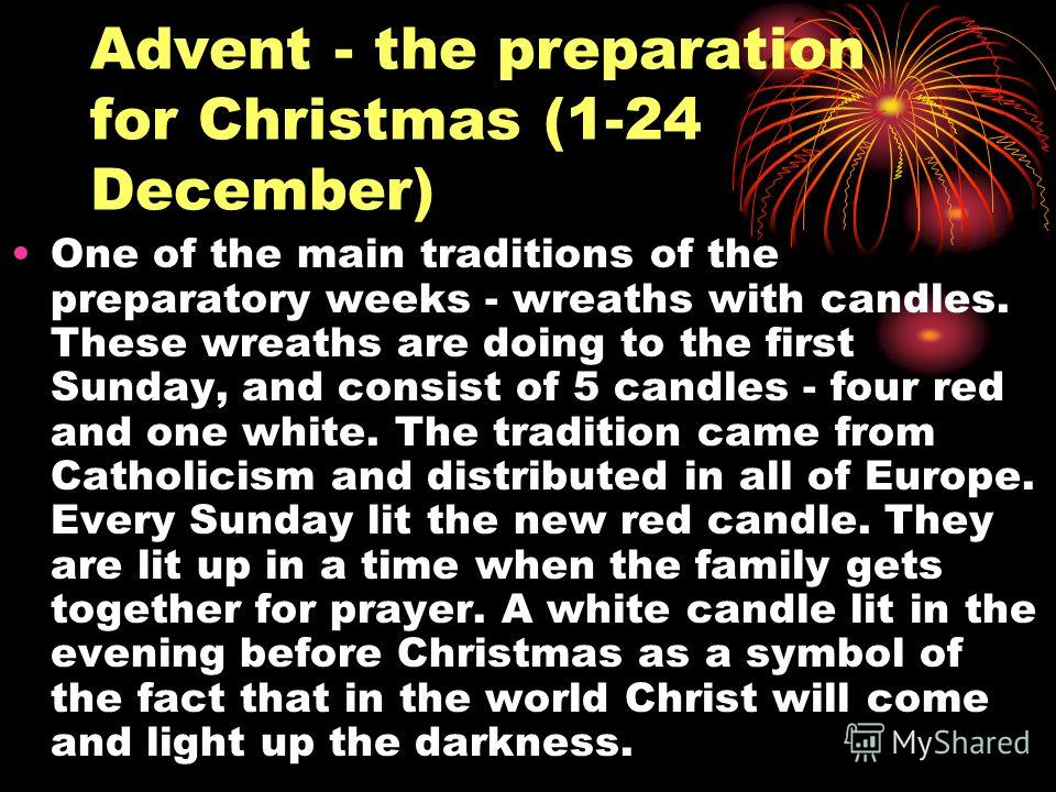 Advent - the preparation for Christmas (1-24 December) One of the main traditions of the preparatory weeks - wreaths with candles. These wreaths are doing to the first Sunday, and consist of 5 candles - four red and one white. The tradition came from