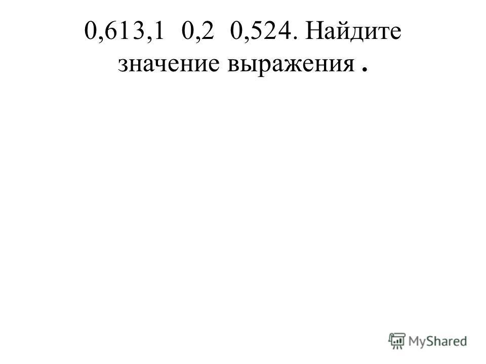 0,613,10,20,524. Найдите значение выражения.