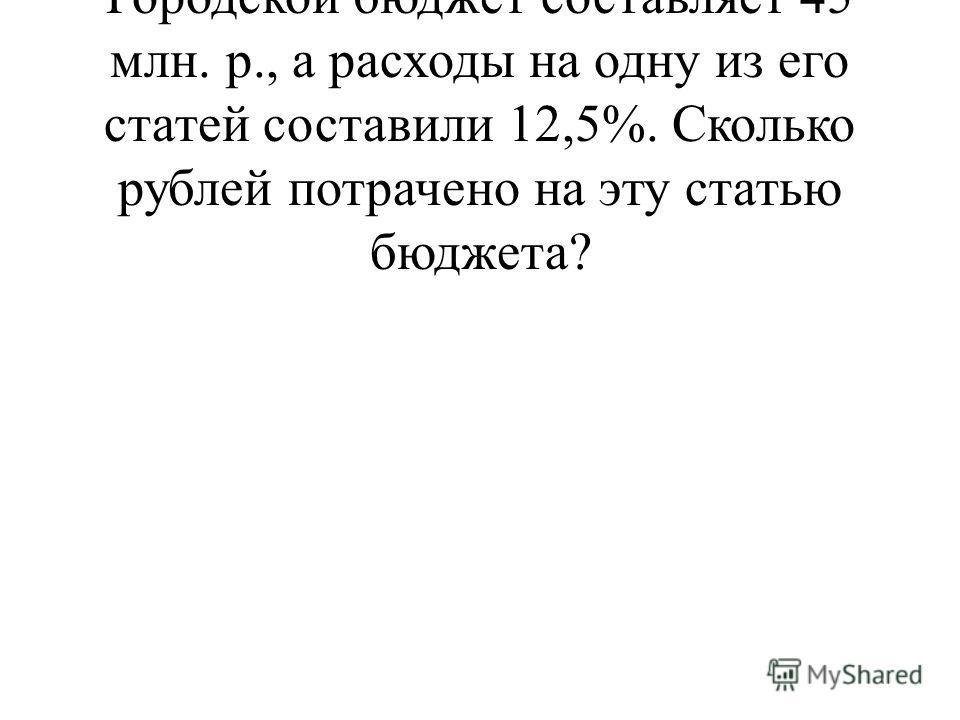 + = 3 + = 3 + = 3 +3 = 10. Городской бюджет составляет 45 млн. р., а расходы на одну из его статей составили 12,5%. Сколько рублей потрачено на эту статью бюджета?