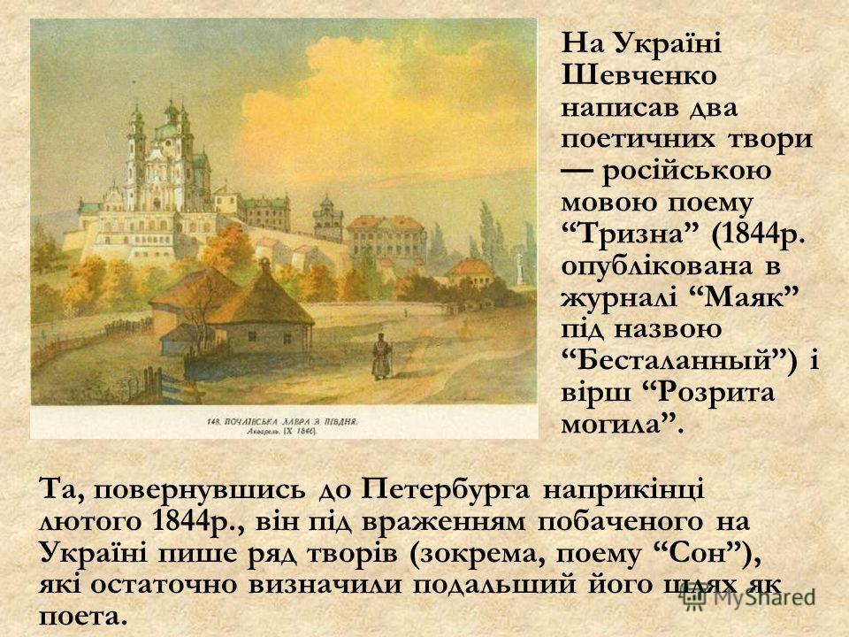 На Україні Шевченко написав два поетичних твори російською мовою поему Тризна (1844р. опублікована в журналі Маяк під назвою Бесталанный) і вірш Розрита могила. Та, повернувшись до Петербурга наприкінці лютого 1844р., він під враженням побаченого на