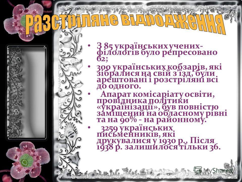 З 85 українських учених- філологів було репресовано 62; 300 українських кобзарів, які зібралися на свій з'їзд, були арештовані і розстріляні всі до одного. Апарат комісаріату освіти, провідника політики «українізації», був повністю заміщений на облас