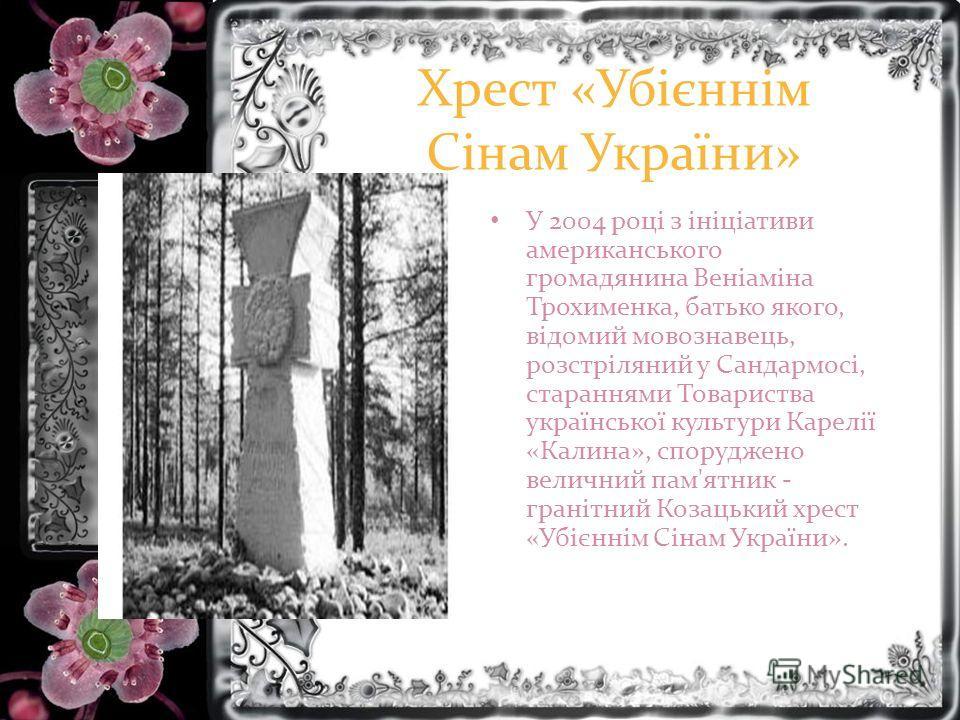 Хрест «Убієннім Сінам України» У 2004 році з ініціативи американського громадянина Веніаміна Трохименка, батько якого, відомий мовознавець, розстріляний у Сандармосі, стараннями Товариства української культури Карелії «Калина», споруджено величний па