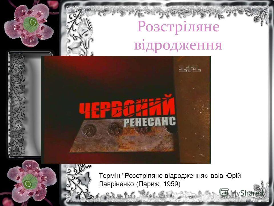 Розстріляне відродження Термін Розстріляне відродження» ввів Юрій Лавріненко (Париж, 1959)
