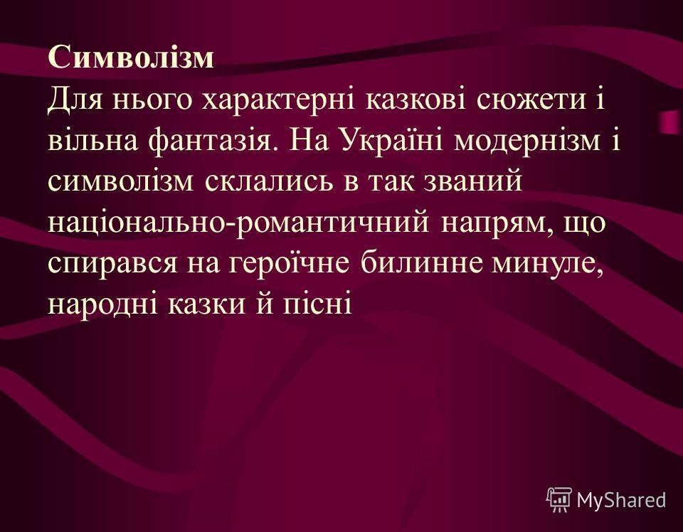 Символізм Для нього характерні казкові сюжети і вільна фантазія. На Україні модернізм і символізм склались в так званий національно-романтичний напрям, що спирався на героїчне билинне минуле, народні казки й пісні
