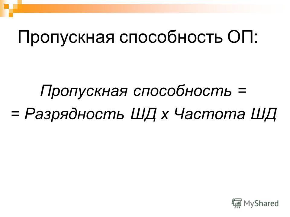 Пропускная способность ОП: Пропускная способность = = Разрядность ШД х Частота ШД