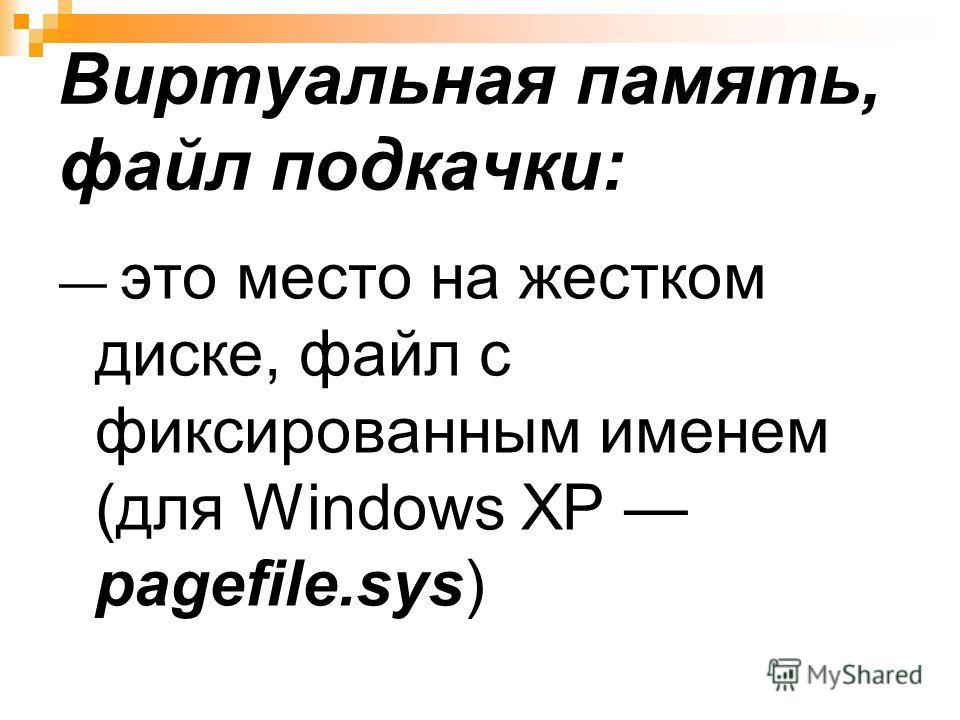 Виртуальная память, файл подкачки: это место на жестком диске, файл с фиксированным именем (для Windows XP pagefile.sys)