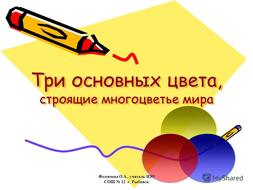 Три основных цвета, строящие многоцветье мира Фомичева О.А., учитель ИЗО СОШ 12 г. Рыбинск