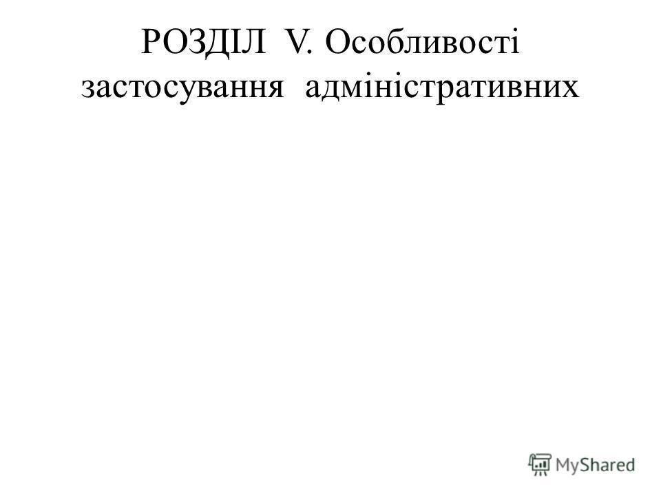 РОЗДІЛ V. Особливості застосування адміністративних